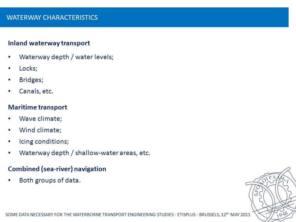 WATERWAY CHARACTERISTICS SOME DATA NECESSARY FOR THE WATERBORNE TRANSPORT ENGINEERING STUDIES ∙ ETISPLUS ∙ BRUSSELS, 12 th MAY 2011 Inland waterway transport Waterway depth / water levels; Locks; Bridges; Canals, etc.