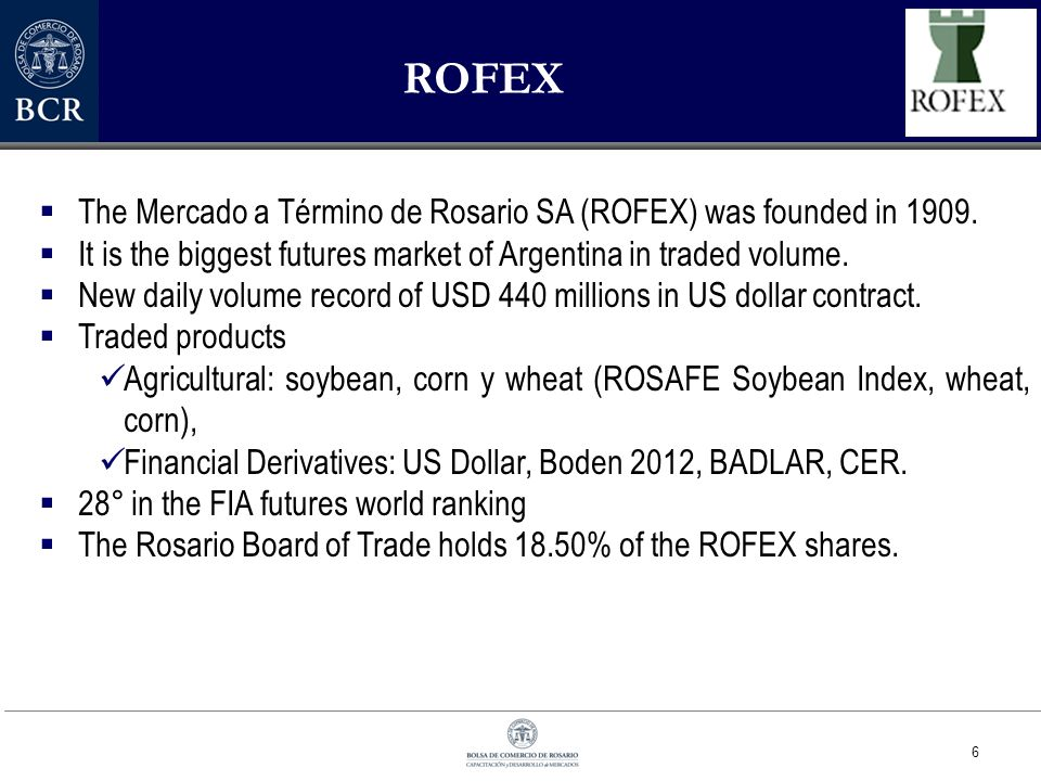 6 ROFEX  The Mercado a Término de Rosario SA (ROFEX) was founded in 1909.