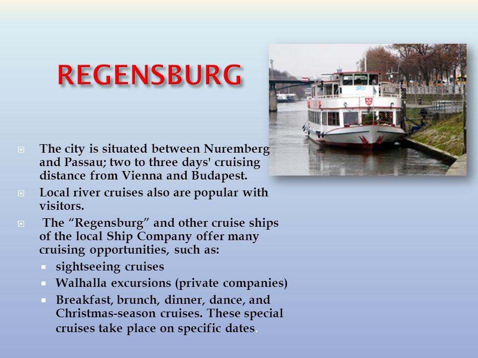  The city is situated between Nuremberg and Passau; two to three days cruising distance from Vienna and Budapest.
