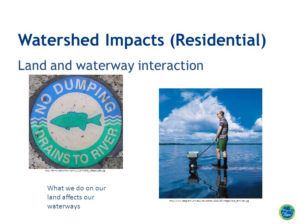 Land and waterway interaction Watershed Impacts (Residential) What we do on our land affects our waterways http://farm1.static.flickr.com/11/12774549_