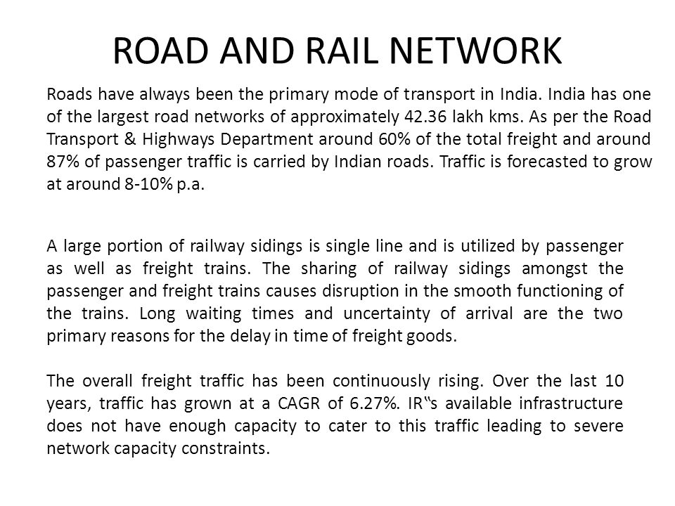 ROAD AND RAIL NETWORK Roads have always been the primary mode of transport in India. India has one of the largest road networks of approximately 42.36