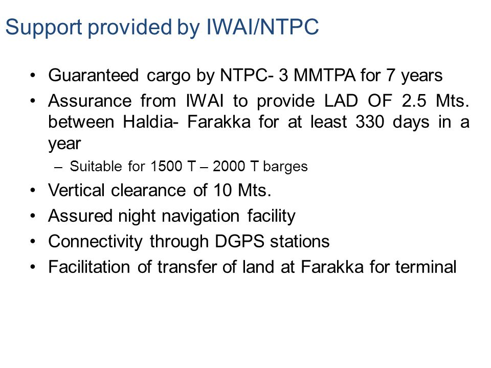 Support provided by IWAI/NTPC Guaranteed cargo by NTPC- 3 MMTPA for 7 years Assurance from IWAI to provide LAD OF 2.5 Mts. between Haldia- Farakka for