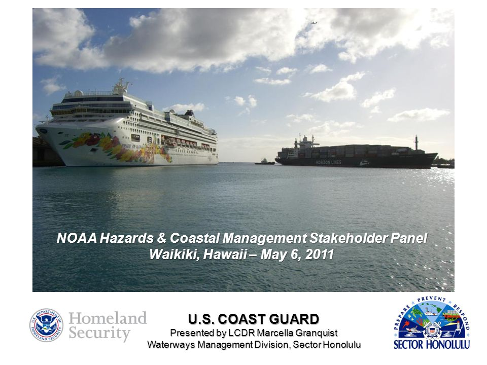 U.S. COAST GUARD Presented by LCDR Marcella Granquist Waterways Management Division, Sector Honolulu NOAA Hazards & Coastal Management Stakeholder Pan