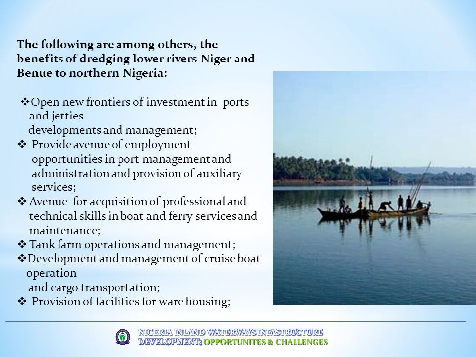 The following are among others, the benefits of dredging lower rivers Niger and Benue to northern Nigeria:  Open new frontiers of investment in ports and jetties developments and management;  Provide avenue of employment opportunities in port management and administration and provision of auxiliary services;  Avenue for acquisition of professional and technical skills in boat and ferry services and maintenance;  Tank farm operations and management;  Development and management of cruise boat operation and cargo transportation;  Provision of facilities for ware housing;
