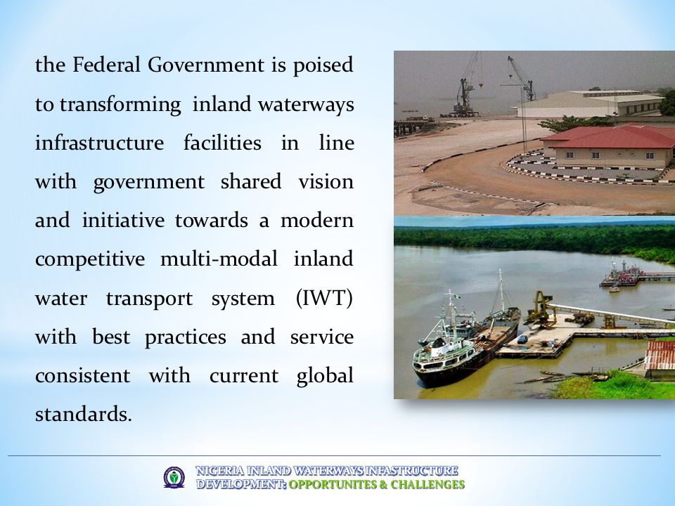 the Federal Government is poised to transforming inland waterways infrastructure facilities in line with government shared vision and initiative towards a modern competitive multi-modal inland water transport system (IWT) with best practices and service consistent with current global standards.