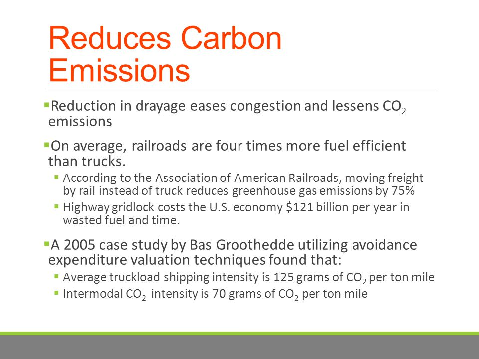 Reduces Carbon Emissions  Reduction in drayage eases congestion and lessens CO 2 emissions  On average, railroads are four times more fuel efficient than trucks.