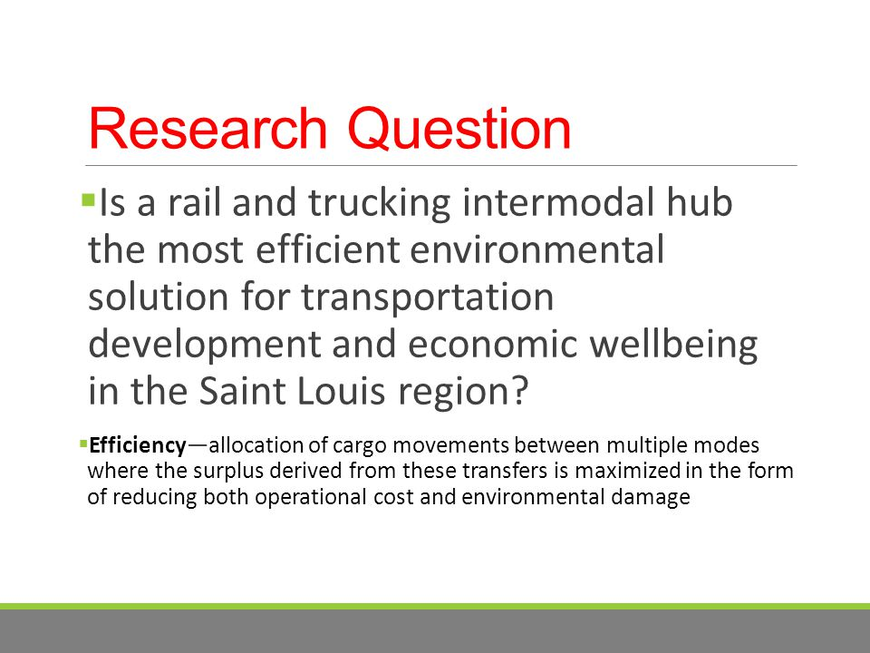 Research Question  Is a rail and trucking intermodal hub the most efficient environmental solution for transportation development and economic wellbeing in the Saint Louis region.