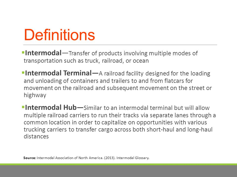 Definitions  Intermodal— Transfer of products involving multiple modes of transportation such as truck, railroad, or ocean  Intermodal Terminal— A railroad facility designed for the loading and unloading of containers and trailers to and from flatcars for movement on the railroad and subsequent movement on the street or highway  Intermodal Hub— Similar to an intermodal terminal but will allow multiple railroad carriers to run their tracks via separate lanes through a common location in order to capitalize on opportunities with various trucking carriers to transfer cargo across both short-haul and long-haul distances Source: Intermodal Association of North America.