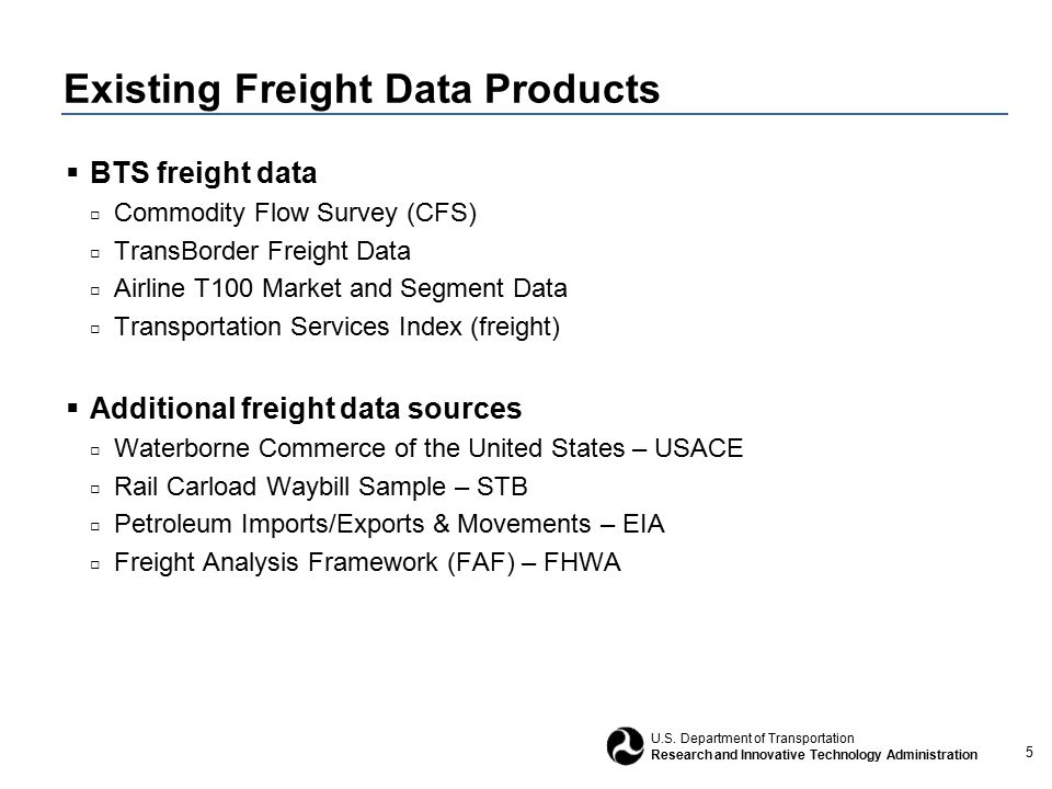 5 U.S. Department of Transportation Research and Innovative Technology Administration Existing Freight Data Products  BTS freight data □ Commodity Fl