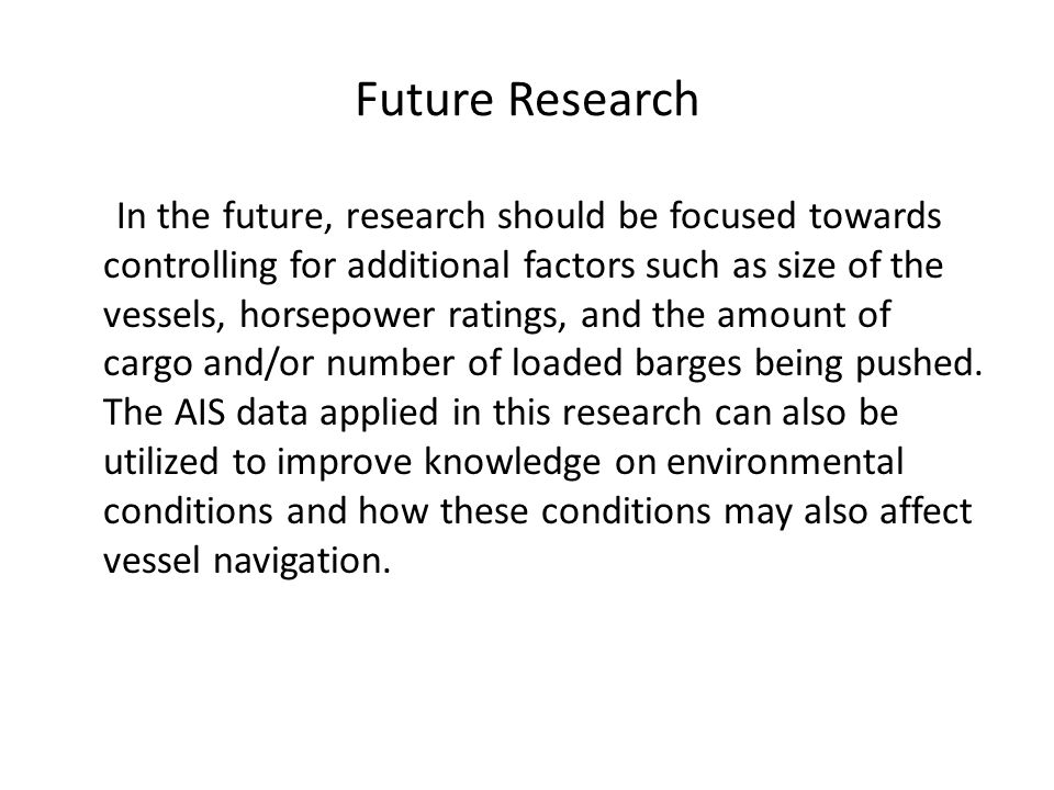 Future Research In the future, research should be focused towards controlling for additional factors such as size of the vessels, horsepower ratings, and the amount of cargo and/or number of loaded barges being pushed.