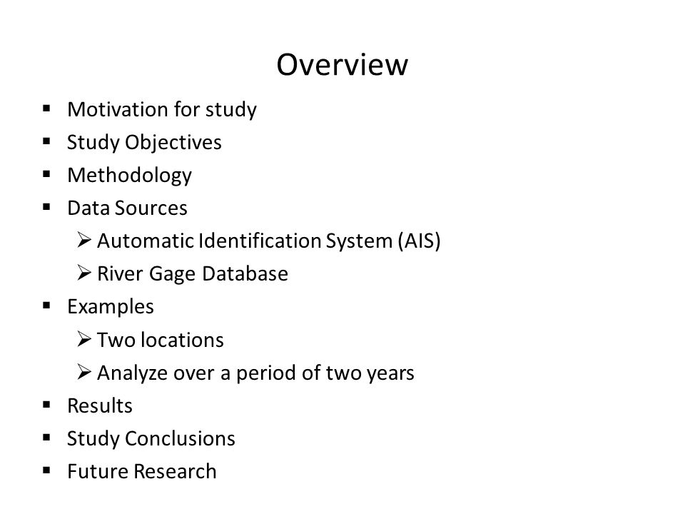 Overview  Motivation for study  Study Objectives  Methodology  Data Sources  Automatic Identification System (AIS)  River Gage Database  Examples  Two locations  Analyze over a period of two years  Results  Study Conclusions  Future Research