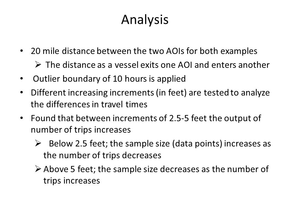 Analysis 20 mile distance between the two AOIs for both examples  The distance as a vessel exits one AOI and enters another Outlier boundary of 10 hours is applied Different increasing increments (in feet) are tested to analyze the differences in travel times Found that between increments of 2.5-5 feet the output of number of trips increases  Below 2.5 feet; the sample size (data points) increases as the number of trips decreases  Above 5 feet; the sample size decreases as the number of trips increases