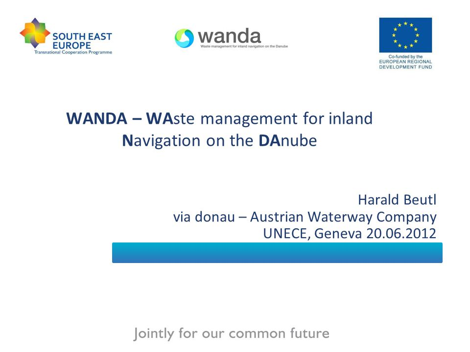 WANDA – WAste management for inland Navigation on the DAnube Harald Beutl via donau – Austrian Waterway Company UNECE, Geneva 20.06.2012