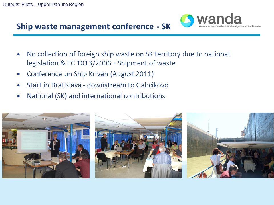 Ship waste management conference - SK No collection of foreign ship waste on SK territory due to national legislation & EC 1013/2006 – Shipment of waste Conference on Ship Krivan (August 2011) Start in Bratislava - downstream to Gabcikovo National (SK) and international contributions Outputs: Pilots – Upper Danube Region