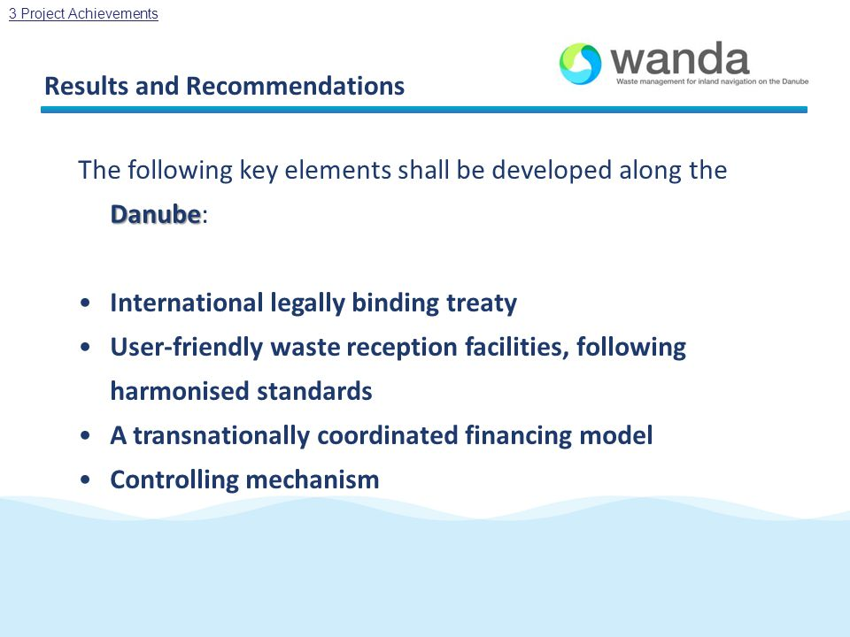 Results and Recommendations Danube The following key elements shall be developed along the Danube: International legally binding treaty User-friendly waste reception facilities, following harmonised standards A transnationally coordinated financing model Controlling mechanism 3 Project Achievements