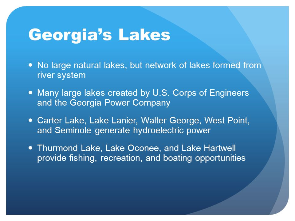 Georgia's Lakes No large natural lakes, but network of lakes formed from river system Many large lakes created by U.S. Corps of Engineers and the Geor
