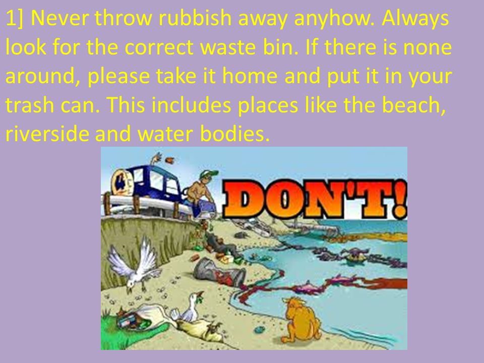 1] Never throw rubbish away anyhow. Always look for the correct waste bin. If there is none around, please take it home and put it in your trash can.