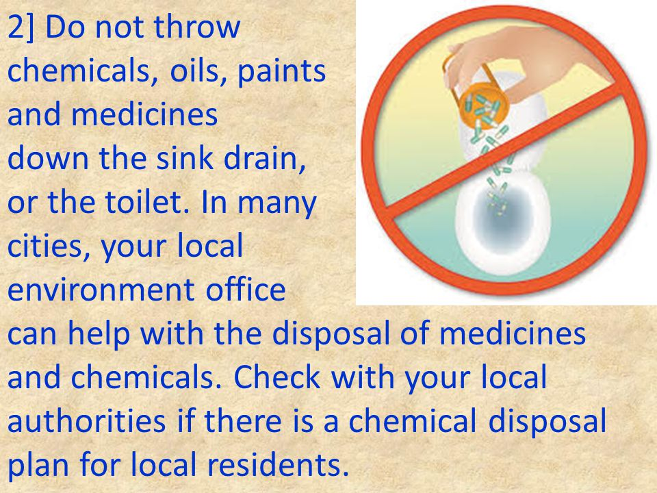 2] Do not throw chemicals, oils, paints and medicines down the sink drain, or the toilet. In many cities, your local environment office can help with