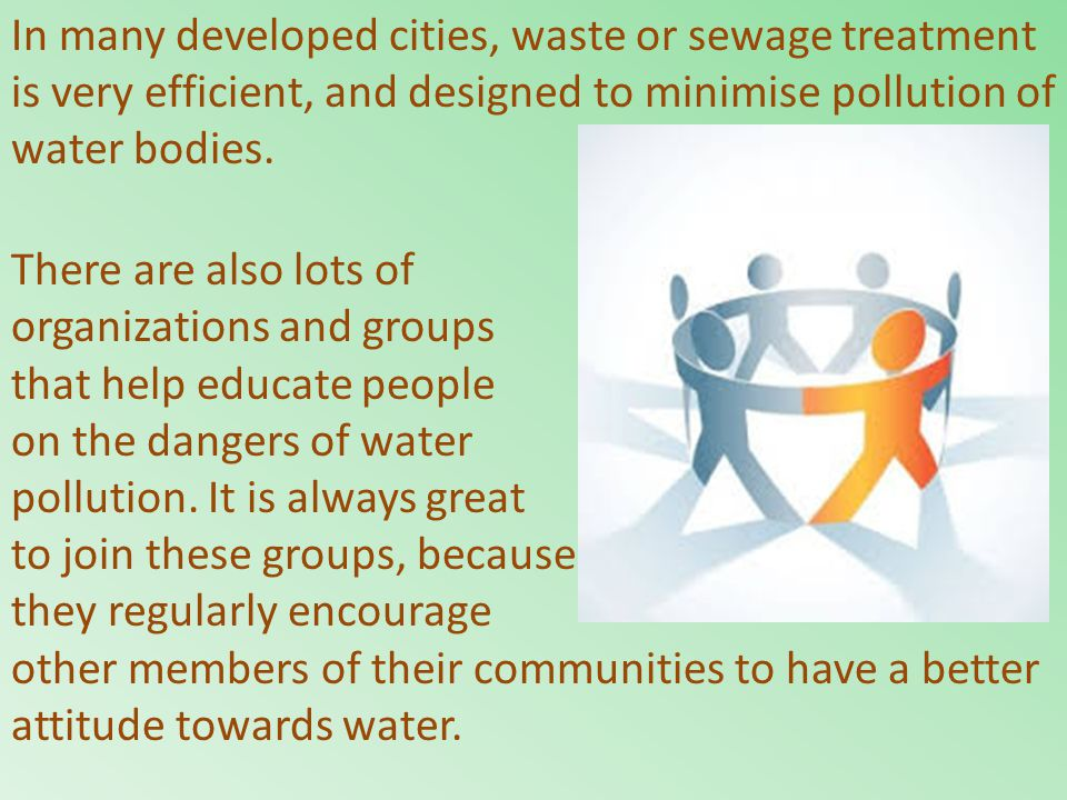 In many developed cities, waste or sewage treatment is very efficient, and designed to minimise pollution of water bodies. There are also lots of orga