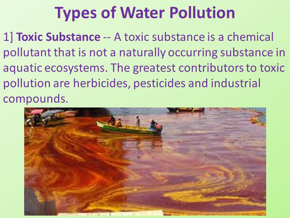 Types of Water Pollution 1] Toxic Substance -- A toxic substance is a chemical pollutant that is not a naturally occurring substance in aquatic ecosys