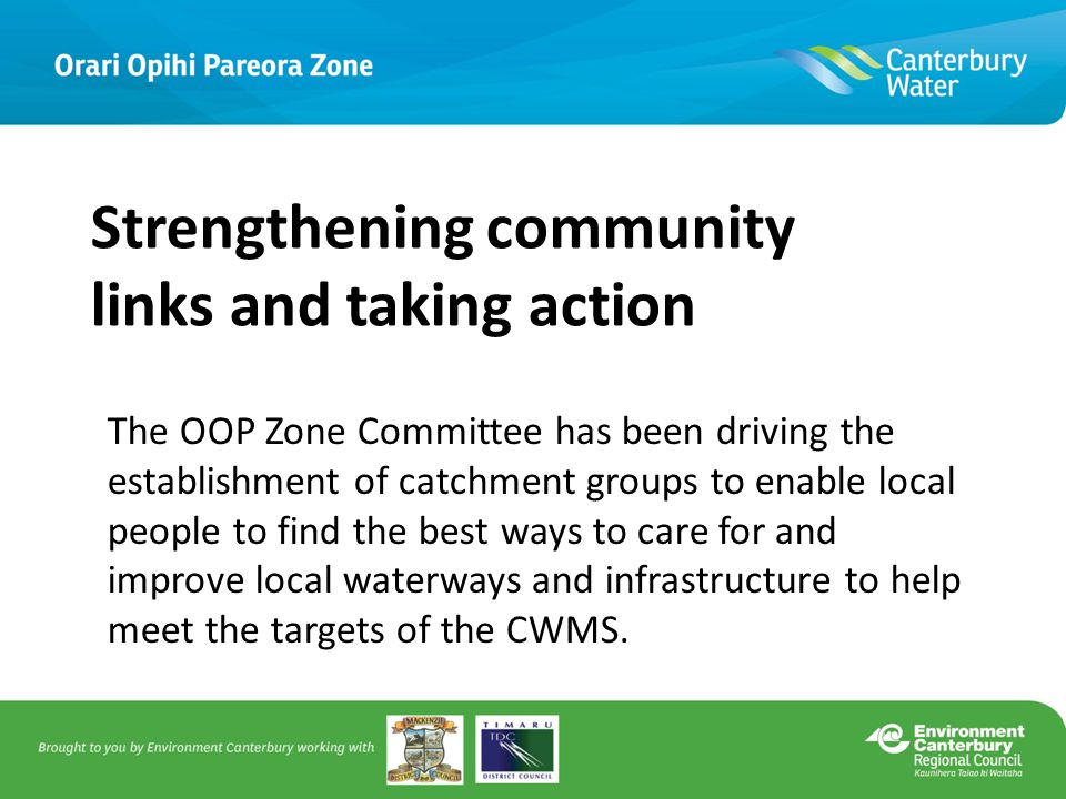 Strengthening community links and taking action The OOP Zone Committee has been driving the establishment of catchment groups to enable local people to find the best ways to care for and improve local waterways and infrastructure to help meet the targets of the CWMS.