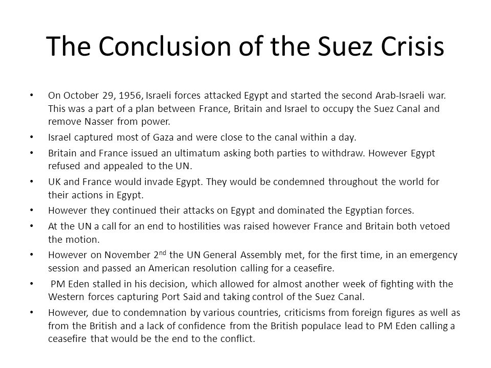 The Conclusion of the Suez Crisis On October 29, 1956, Israeli forces attacked Egypt and started the second Arab-Israeli war. This was a part of a pla