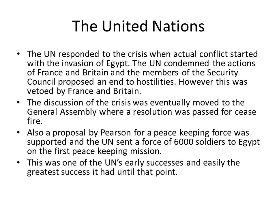 The United Nations The UN responded to the crisis when actual conflict started with the invasion of Egypt. The UN condemned the actions of France and