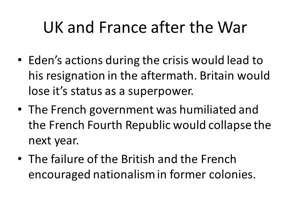 UK and France after the War Eden's actions during the crisis would lead to his resignation in the aftermath. Britain would lose it's status as a super