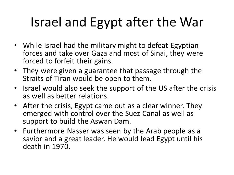 Israel and Egypt after the War While Israel had the military might to defeat Egyptian forces and take over Gaza and most of Sinai, they were forced to