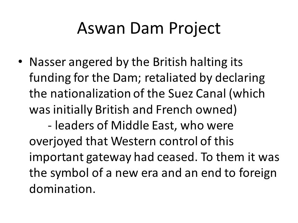 Aswan Dam Project Nasser angered by the British halting its funding for the Dam; retaliated by declaring the nationalization of the Suez Canal (which