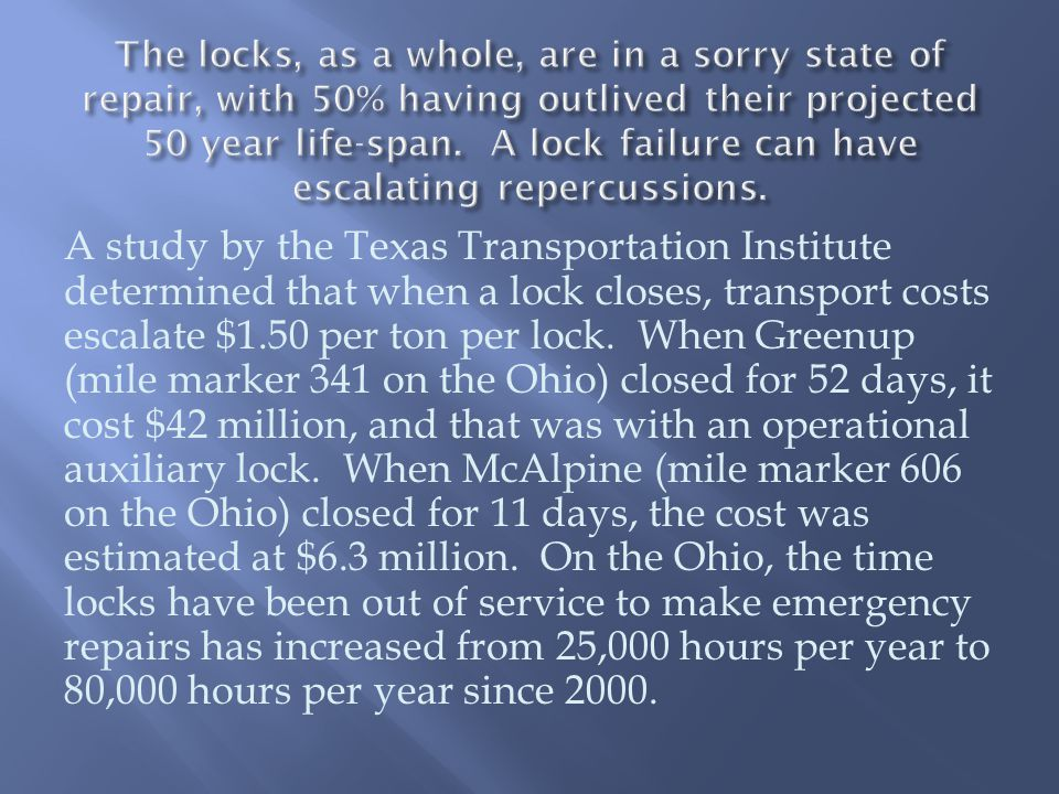 A study by the Texas Transportation Institute determined that when a lock closes, transport costs escalate $1.50 per ton per lock.