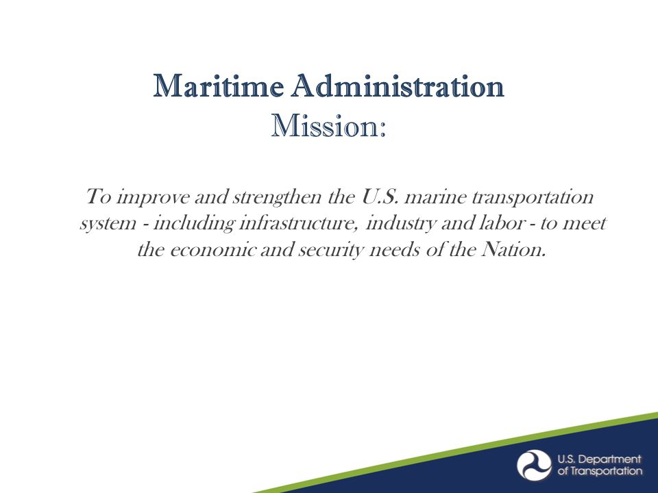 Maritime Administration Mission: To improve and strengthen the U.S. marine transportation system - including infrastructure, industry and labor - to m