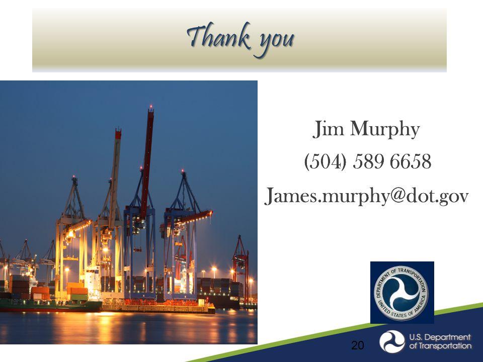 Thank you Jim Murphy (504) 589 6658 James.murphy@dot.gov Jim Murphy (504) 589 6658 James.murphy@dot.gov 20