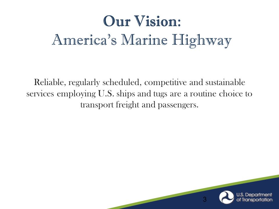 Our Vision: America's Marine Highway Reliable, regularly scheduled, competitive and sustainable services employing U.S. ships and tugs are a routine c