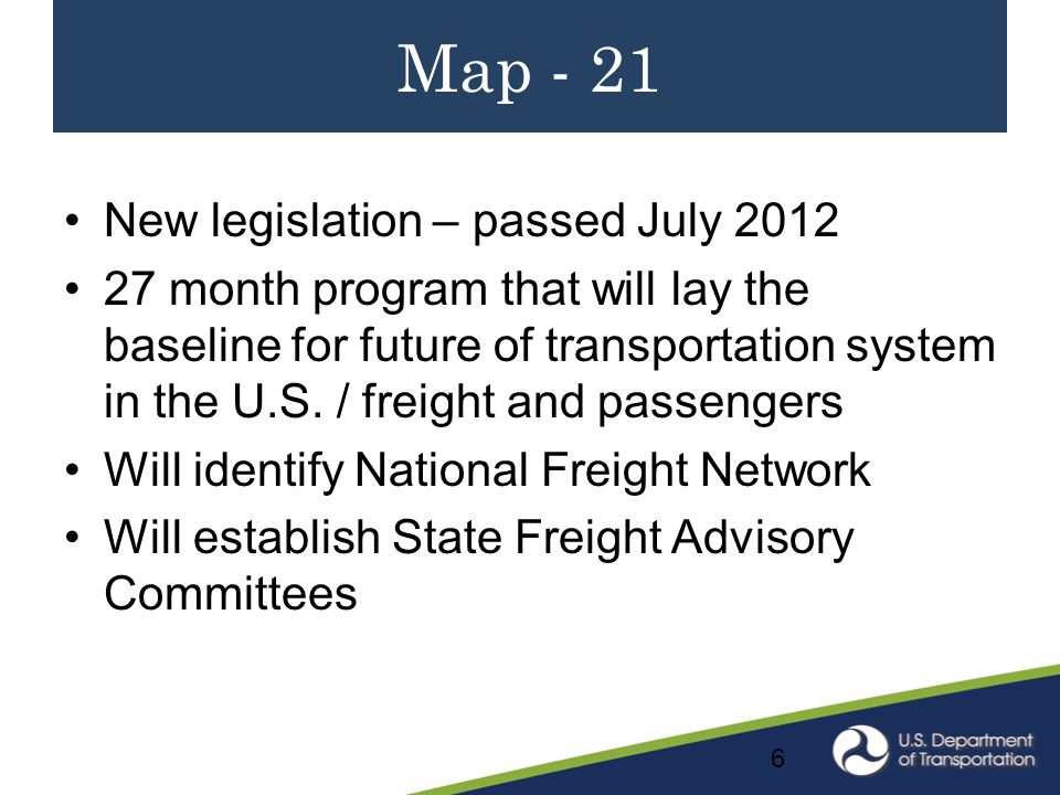 Map - 21 New legislation – passed July 2012 27 month program that will lay the baseline for future of transportation system in the U.S.