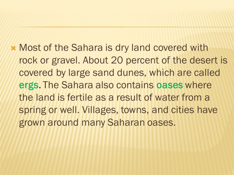  Most of the Sahara is dry land covered with rock or gravel. About 20 percent of the desert is covered by large sand dunes, which are called ergs. Th