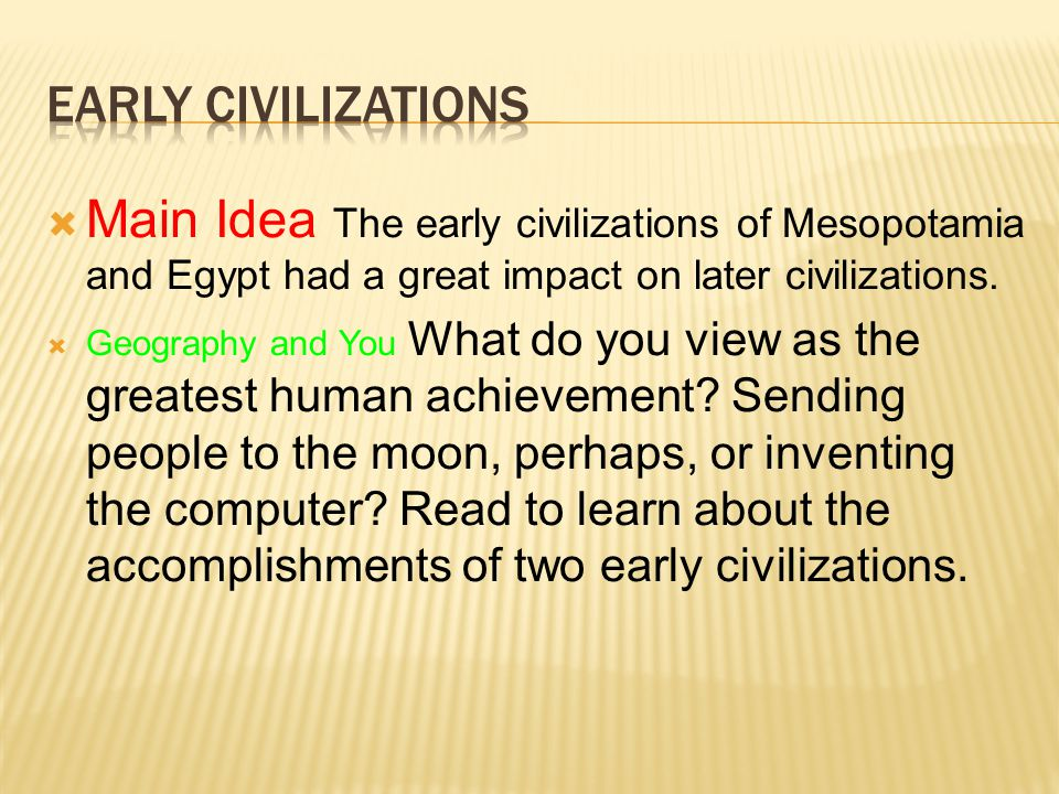  Main Idea The early civilizations of Mesopotamia and Egypt had a great impact on later civilizations.  Geography and You What do you view as the gr