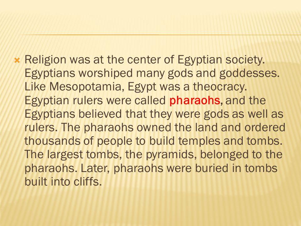  Religion was at the center of Egyptian society. Egyptians worshiped many gods and goddesses. Like Mesopotamia, Egypt was a theocracy. Egyptian ruler