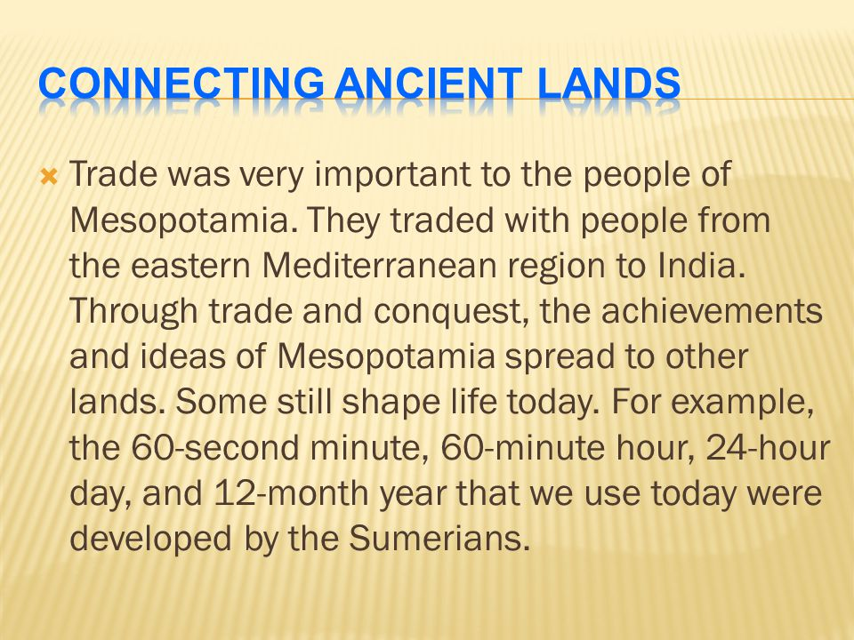  Trade was very important to the people of Mesopotamia. They traded with people from the eastern Mediterranean region to India. Through trade and con