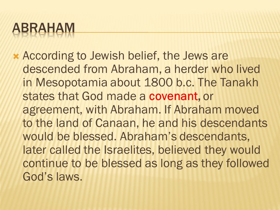  According to Jewish belief, the Jews are descended from Abraham, a herder who lived in Mesopotamia about 1800 b.c. The Tanakh states that God made a