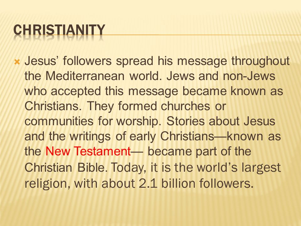  Jesus' followers spread his message throughout the Mediterranean world. Jews and non-Jews who accepted this message became known as Christians. They