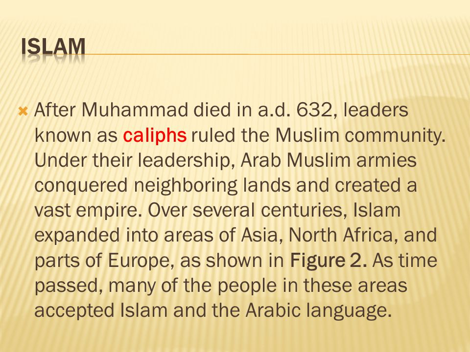  After Muhammad died in a.d. 632, leaders known as caliphs ruled the Muslim community. Under their leadership, Arab Muslim armies conquered neighbori
