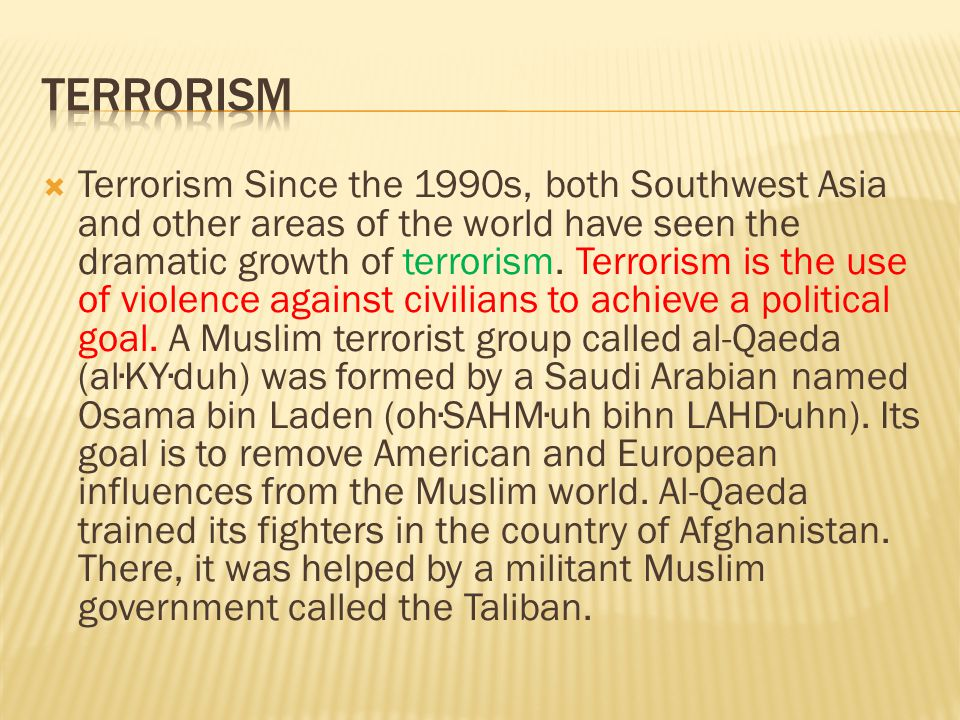  Terrorism Since the 1990s, both Southwest Asia and other areas of the world have seen the dramatic growth of terrorism. Terrorism is the use of viol