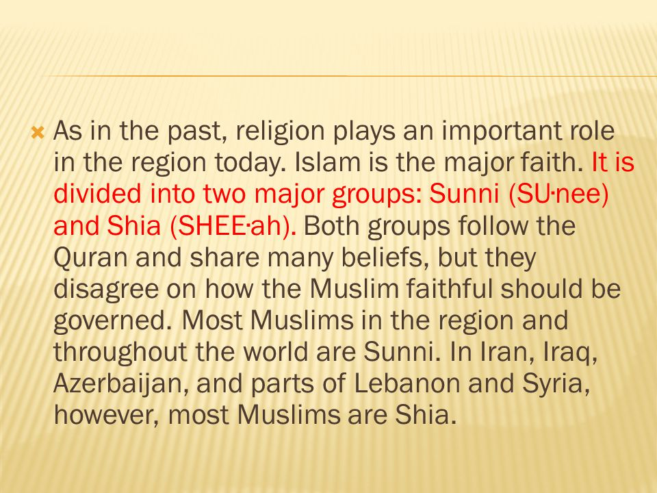  As in the past, religion plays an important role in the region today. Islam is the major faith. It is divided into two major groups: Sunni (SU∙nee)