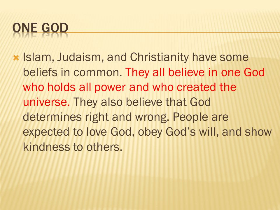  Islam, Judaism, and Christianity have some beliefs in common. They all believe in one God who holds all power and who created the universe. They als