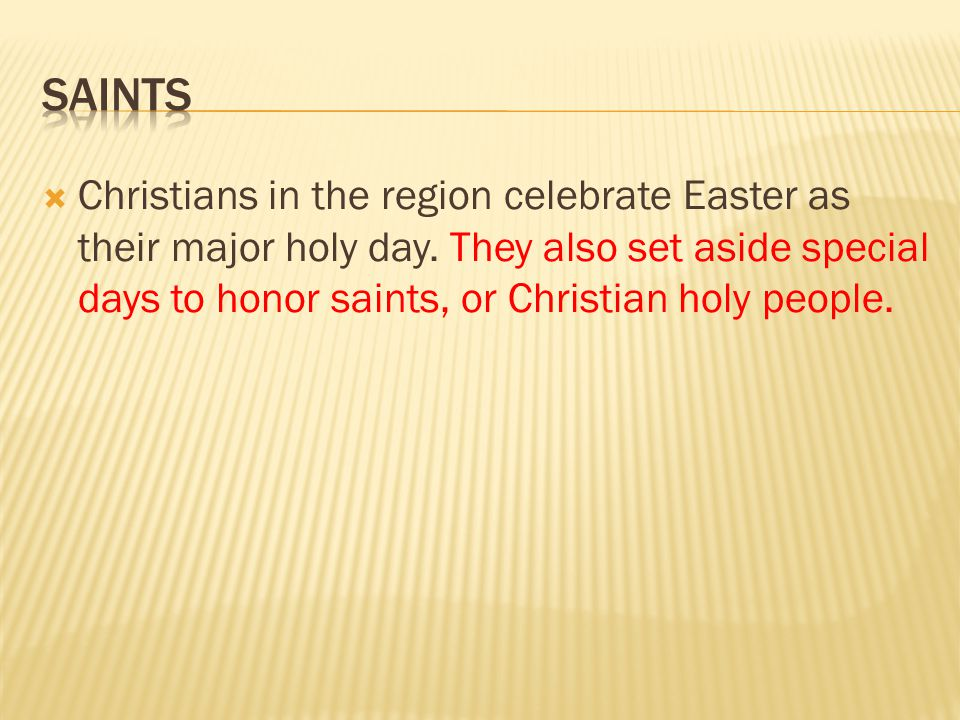  Christians in the region celebrate Easter as their major holy day. They also set aside special days to honor saints, or Christian holy people.
