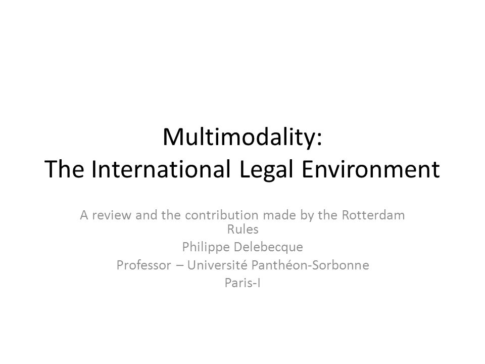 Multimodality: The International Legal Environment A review and the contribution made by the Rotterdam Rules Philippe Delebecque Professor – Université Panthéon-Sorbonne Paris-I