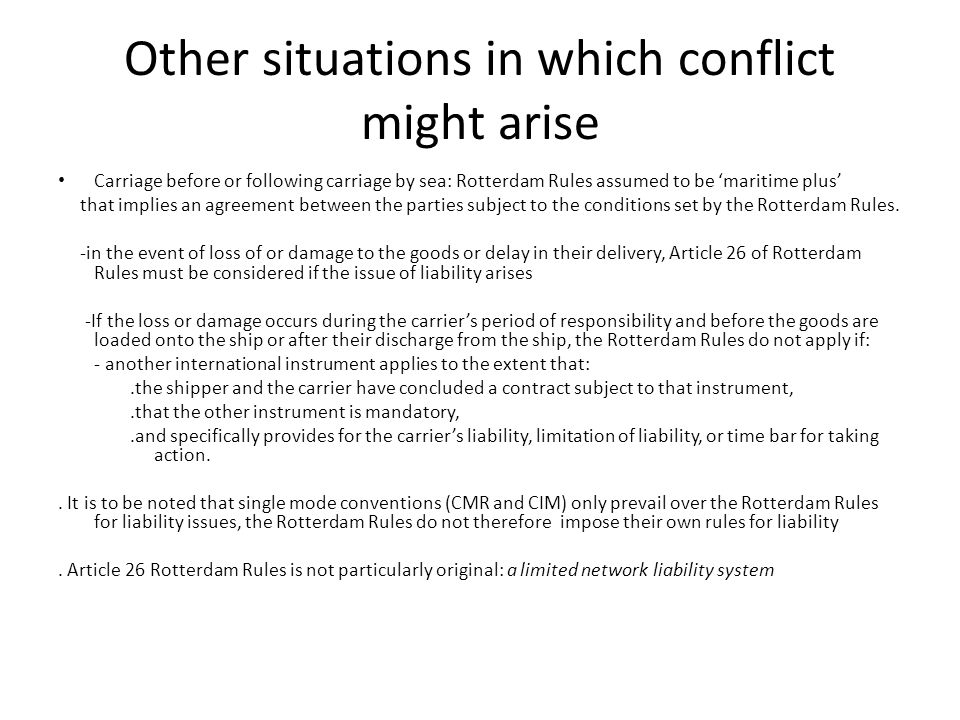 Other situations in which conflict might arise Carriage before or following carriage by sea: Rotterdam Rules assumed to be 'maritime plus' that implies an agreement between the parties subject to the conditions set by the Rotterdam Rules.