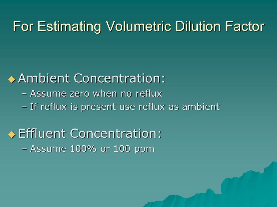 For Estimating Volumetric Dilution Factor  Ambient Concentration: –Assume zero when no reflux –If reflux is present use reflux as ambient  Effluent Concentration: –Assume 100% or 100 ppm