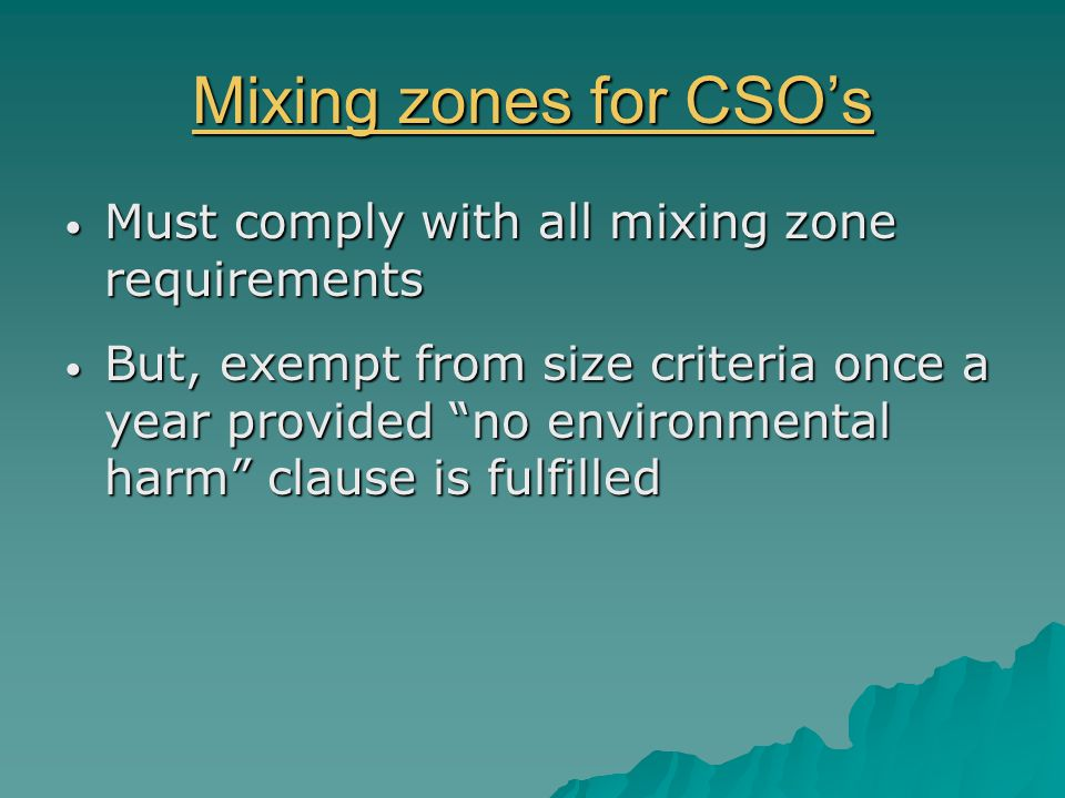 Mixing zones for CSO's Mixing zones for CSO's Must comply with all mixing zone requirements Must comply with all mixing zone requirements But, exempt from size criteria once a year provided no environmental harm clause is fulfilled But, exempt from size criteria once a year provided no environmental harm clause is fulfilled